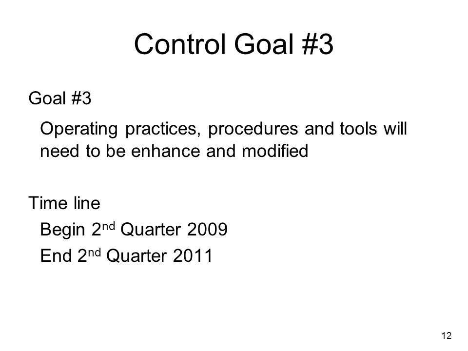 12 Control Goal #3 Goal #3 Operating practices, procedures and tools will need to be enhance and modified Time line Begin 2 nd Quarter 2009 End 2 nd Quarter 2011