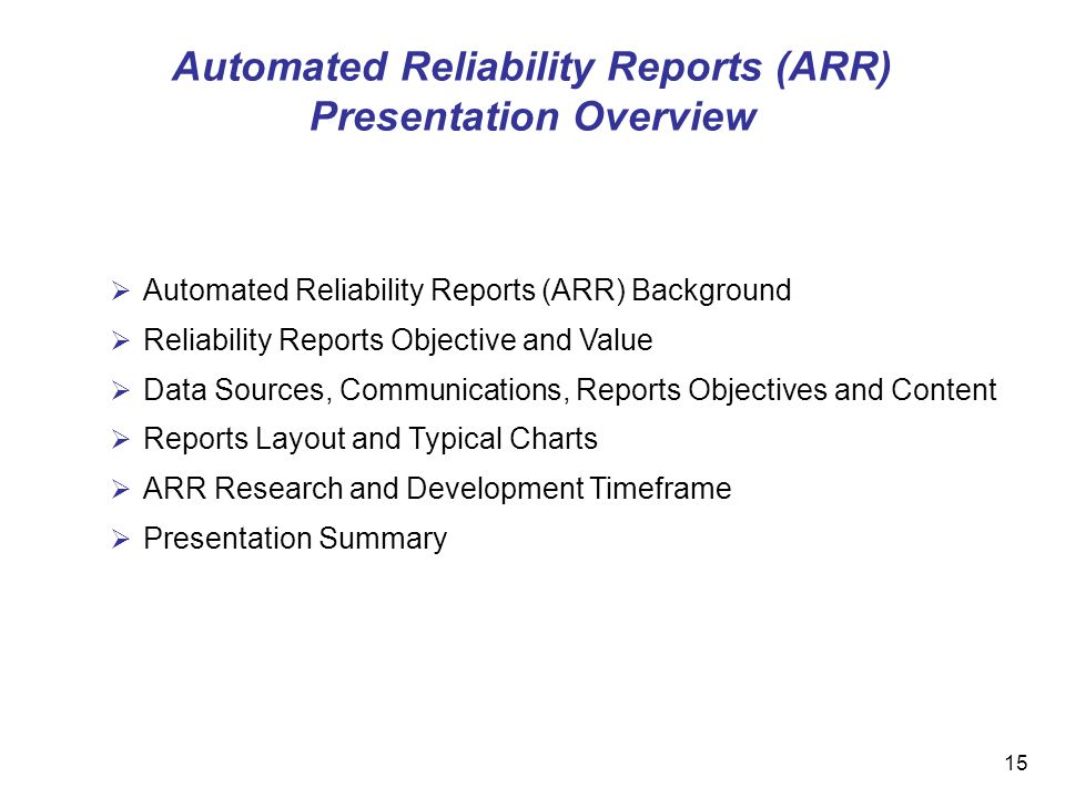15 Automated Reliability Reports (ARR) Background Reliability Reports Objective and Value Data Sources, Communications, Reports Objectives and Content Reports Layout and Typical Charts ARR Research and Development Timeframe Presentation Summary Automated Reliability Reports (ARR) Presentation Overview
