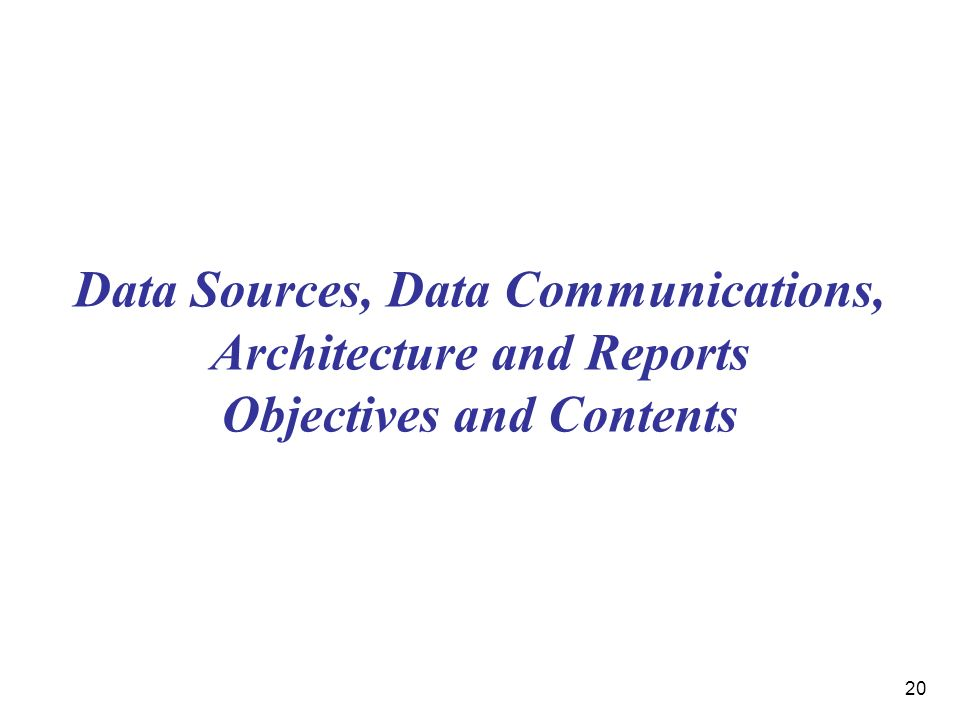 20 Data Sources, Data Communications, Architecture and Reports Objectives and Contents