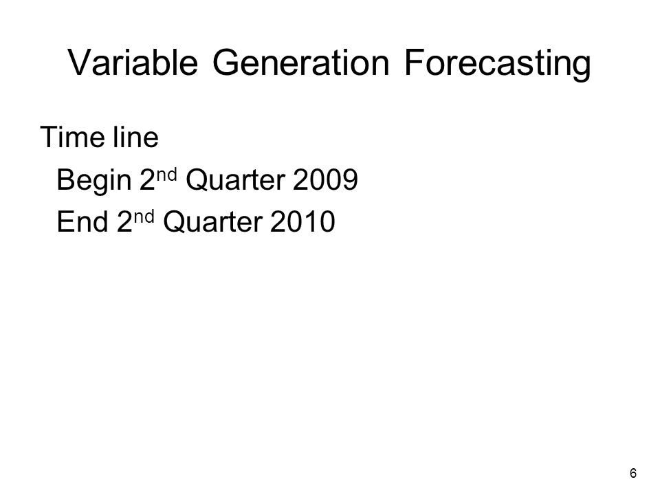 6 Variable Generation Forecasting Time line Begin 2 nd Quarter 2009 End 2 nd Quarter 2010
