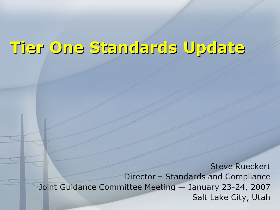 Tier One Standards Update Steve Rueckert Director – Standards and Compliance Joint Guidance Committee Meeting January 23-24, 2007 Salt Lake City, Utah