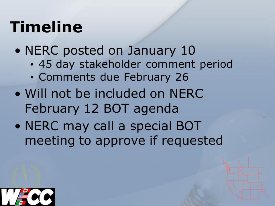 Timeline NERC posted on January 10 45 day stakeholder comment period Comments due February 26 Will not be included on NERC February 12 BOT agenda NERC may call a special BOT meeting to approve if requested