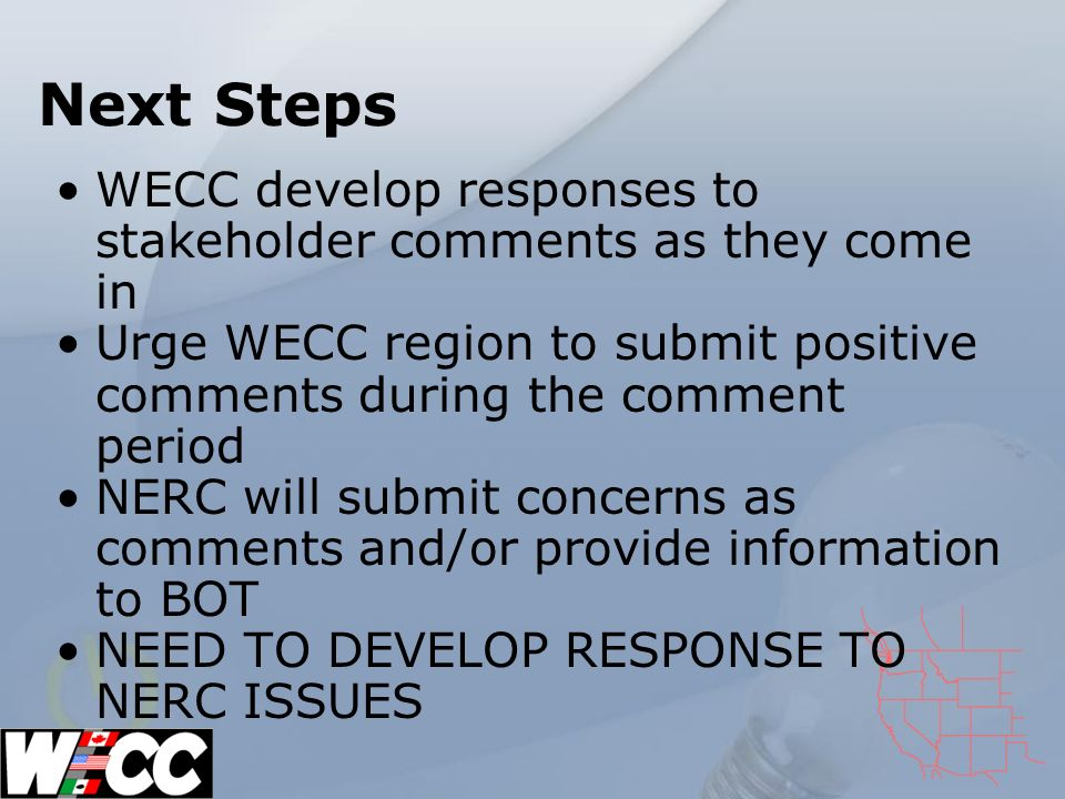 Next Steps WECC develop responses to stakeholder comments as they come in Urge WECC region to submit positive comments during the comment period NERC will submit concerns as comments and/or provide information to BOT NEED TO DEVELOP RESPONSE TO NERC ISSUES