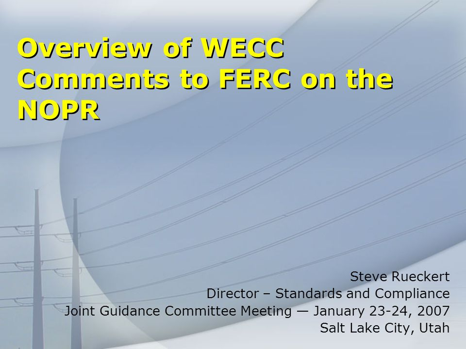 Overview of WECC Comments to FERC on the NOPR Steve Rueckert Director – Standards and Compliance Joint Guidance Committee Meeting January 23-24, 2007 Salt Lake City, Utah