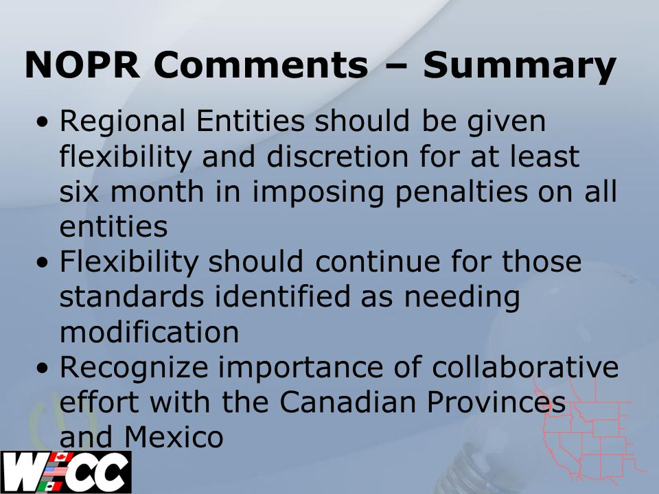 NOPR Comments – Summary Regional Entities should be given flexibility and discretion for at least six month in imposing penalties on all entities Flexibility should continue for those standards identified as needing modification Recognize importance of collaborative effort with the Canadian Provinces and Mexico