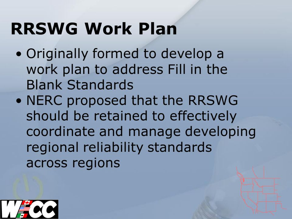 RRSWG Work Plan Originally formed to develop a work plan to address Fill in the Blank Standards NERC proposed that the RRSWG should be retained to effectively coordinate and manage developing regional reliability standards across regions