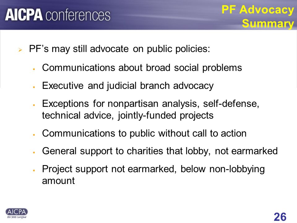 26 PF Advocacy Summary PFs may still advocate on public policies: Communications about broad social problems Executive and judicial branch advocacy Exceptions for nonpartisan analysis, self-defense, technical advice, jointly-funded projects Communications to public without call to action General support to charities that lobby, not earmarked Project support not earmarked, below non-lobbying amount