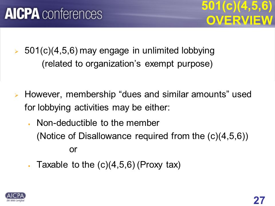 27 501(c)(4,5,6) OVERVIEW 501(c)(4,5,6) may engage in unlimited lobbying (related to organizations exempt purpose) However, membership dues and similar amounts used for lobbying activities may be either: Non-deductible to the member (Notice of Disallowance required from the (c)(4,5,6)) or Taxable to the (c)(4,5,6) (Proxy tax)