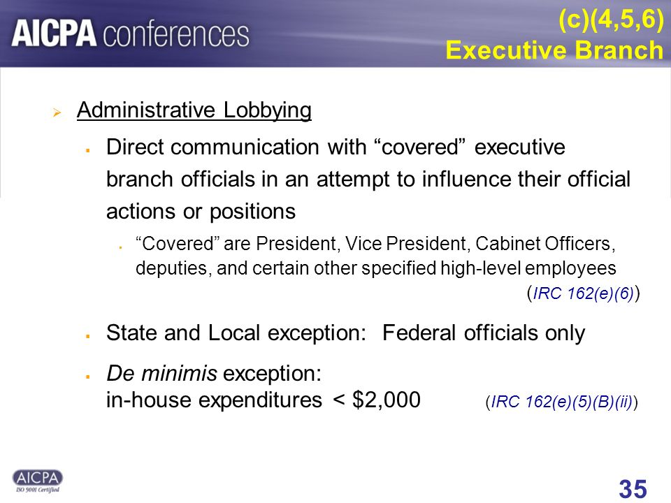 35 (c)(4,5,6) Executive Branch Administrative Lobbying Direct communication with covered executive branch officials in an attempt to influence their official actions or positions Covered are President, Vice President, Cabinet Officers, deputies, and certain other specified high-level employees ( IRC 162(e)(6) ) State and Local exception: Federal officials only De minimis exception: in-house expenditures < $2,000 (IRC 162(e)(5)(B)(ii))