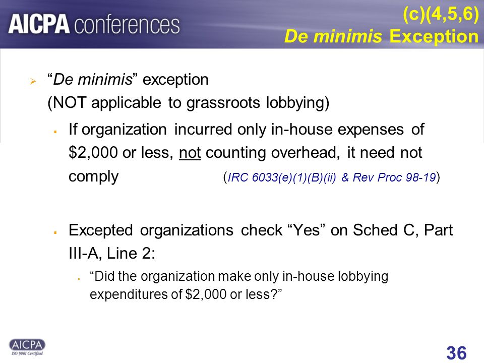 36 (c)(4,5,6) De minimis Exception De minimis exception (NOT applicable to grassroots lobbying) If organization incurred only in-house expenses of $2,000 or less, not counting overhead, it need not comply ( IRC 6033(e)(1)(B)(ii) & Rev Proc 98-19 ) Excepted organizations check Yes on Sched C, Part III-A, Line 2: Did the organization make only in-house lobbying expenditures of $2,000 or less