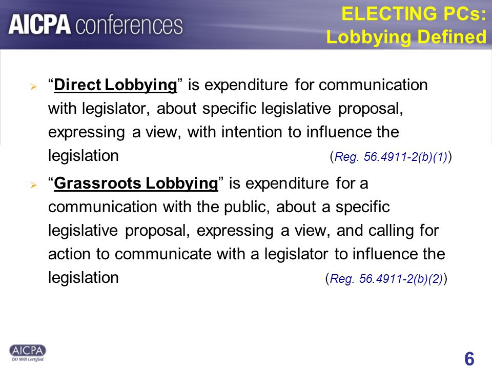 6 ELECTING PCs: Lobbying Defined Direct Lobbying is expenditure for communication with legislator, about specific legislative proposal, expressing a view, with intention to influence the legislation ( Reg.