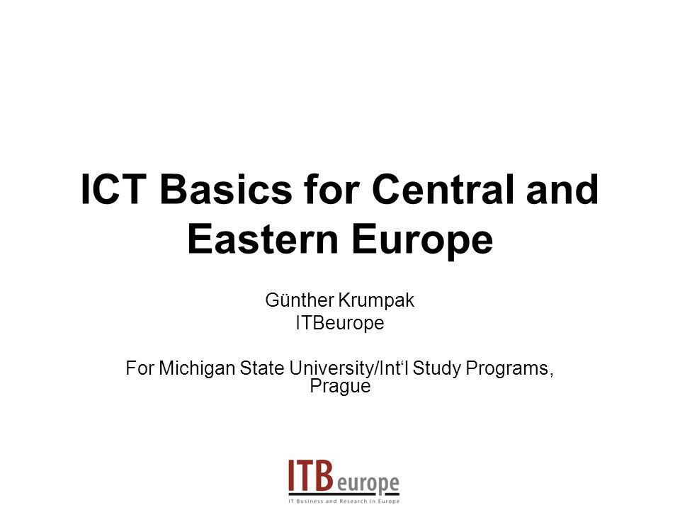 ICT Basics for Central and Eastern Europe Günther Krumpak ITBeurope For Michigan State University/Intl Study Programs, Prague