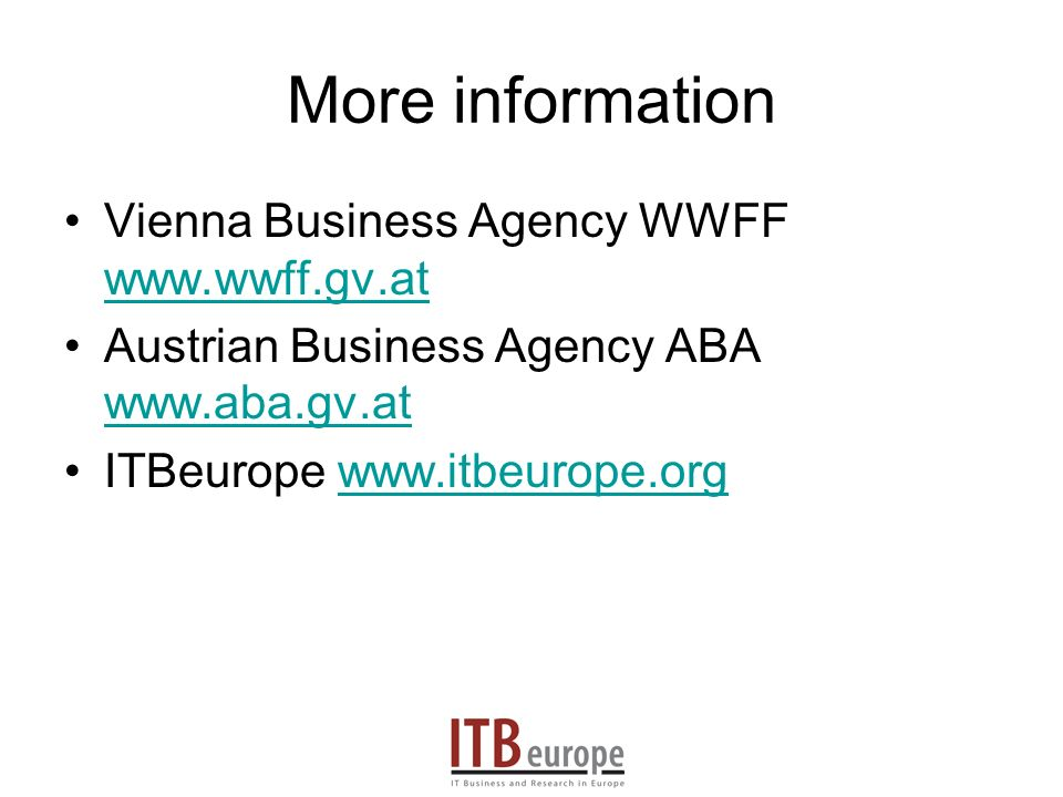 More information Vienna Business Agency WWFF www.wwff.gv.at www.wwff.gv.at Austrian Business Agency ABA www.aba.gv.at www.aba.gv.at ITBeurope www.itbeurope.orgwww.itbeurope.org