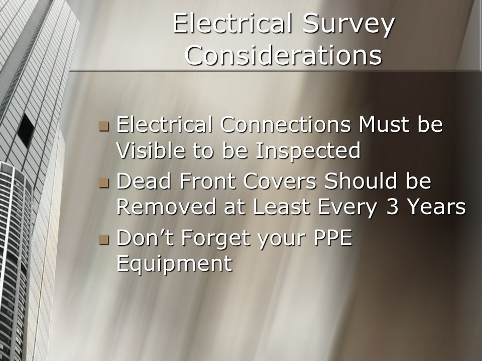 Electrical Survey Considerations Electrical Connections Must be Visible to be Inspected Electrical Connections Must be Visible to be Inspected Dead Front Covers Should be Removed at Least Every 3 Years Dead Front Covers Should be Removed at Least Every 3 Years Dont Forget your PPE Equipment Dont Forget your PPE Equipment