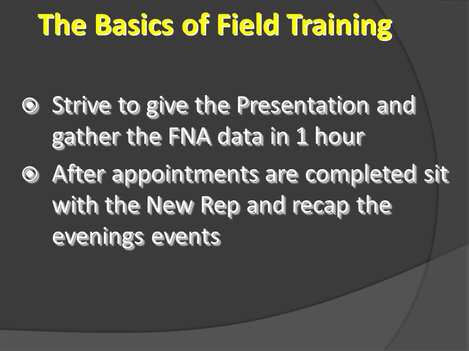The Basics of Field Training Strive to give the Presentation and gather the FNA data in 1 hour Strive to give the Presentation and gather the FNA data in 1 hour After appointments are completed sit with the New Rep and recap the evenings events After appointments are completed sit with the New Rep and recap the evenings events Strive to give the Presentation and gather the FNA data in 1 hour Strive to give the Presentation and gather the FNA data in 1 hour After appointments are completed sit with the New Rep and recap the evenings events After appointments are completed sit with the New Rep and recap the evenings events