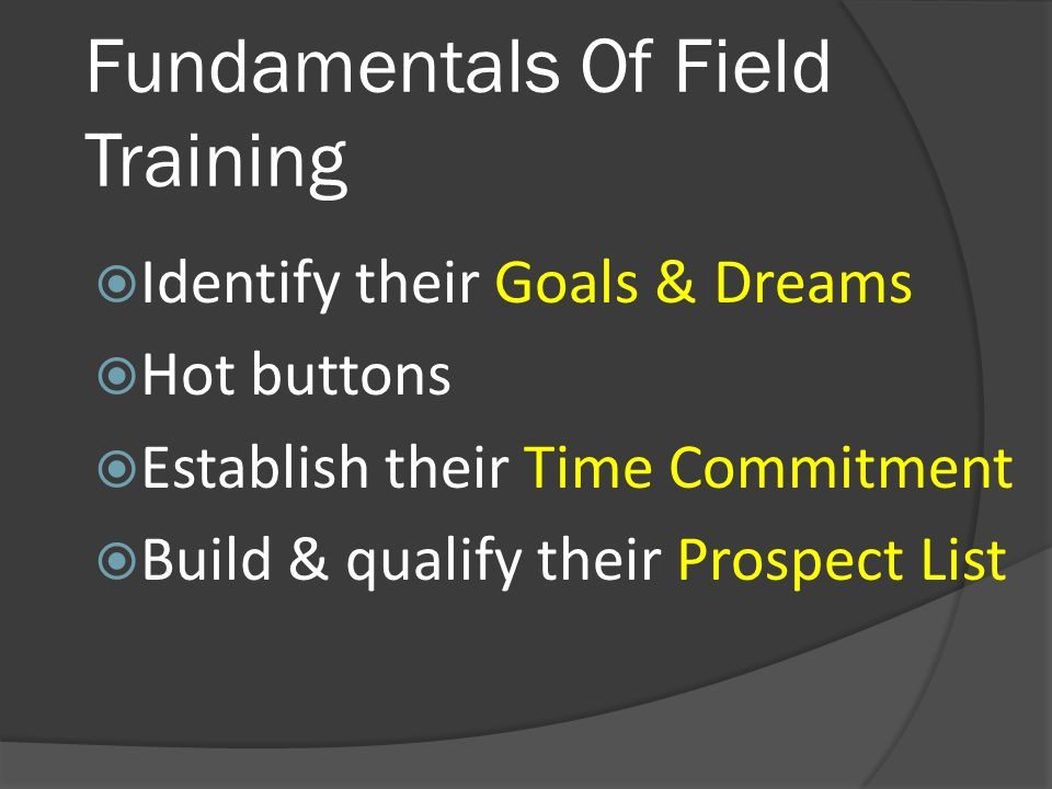 Fundamentals Of Field Training Identify their Goals & Dreams Hot buttons Establish their Time Commitment Build & qualify their Prospect List