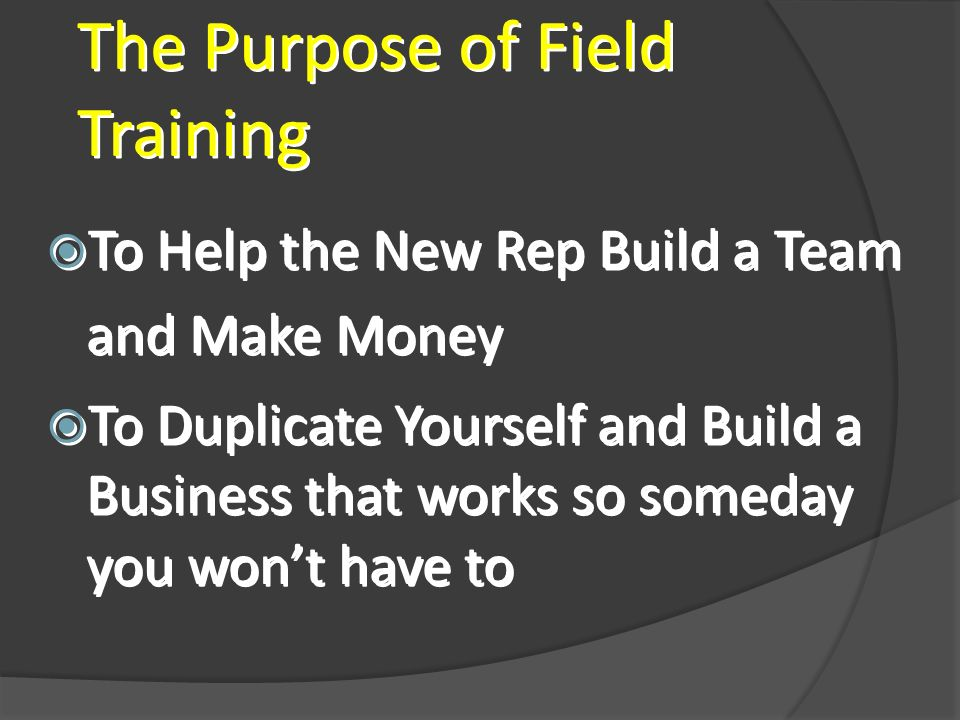 The Purpose of Field Training To Help the New Rep Build a Team and Make Money To Duplicate Yourself and Build a Business that works so someday you wont have to To Help the New Rep Build a Team and Make Money To Duplicate Yourself and Build a Business that works so someday you wont have to