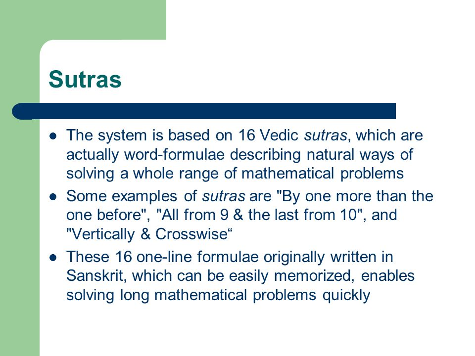 Sutras The system is based on 16 Vedic sutras, which are actually word-formulae describing natural ways of solving a whole range of mathematical problems Some examples of sutras are By one more than the one before , All from 9 & the last from 10 , and Vertically & Crosswise These 16 one-line formulae originally written in Sanskrit, which can be easily memorized, enables solving long mathematical problems quickly