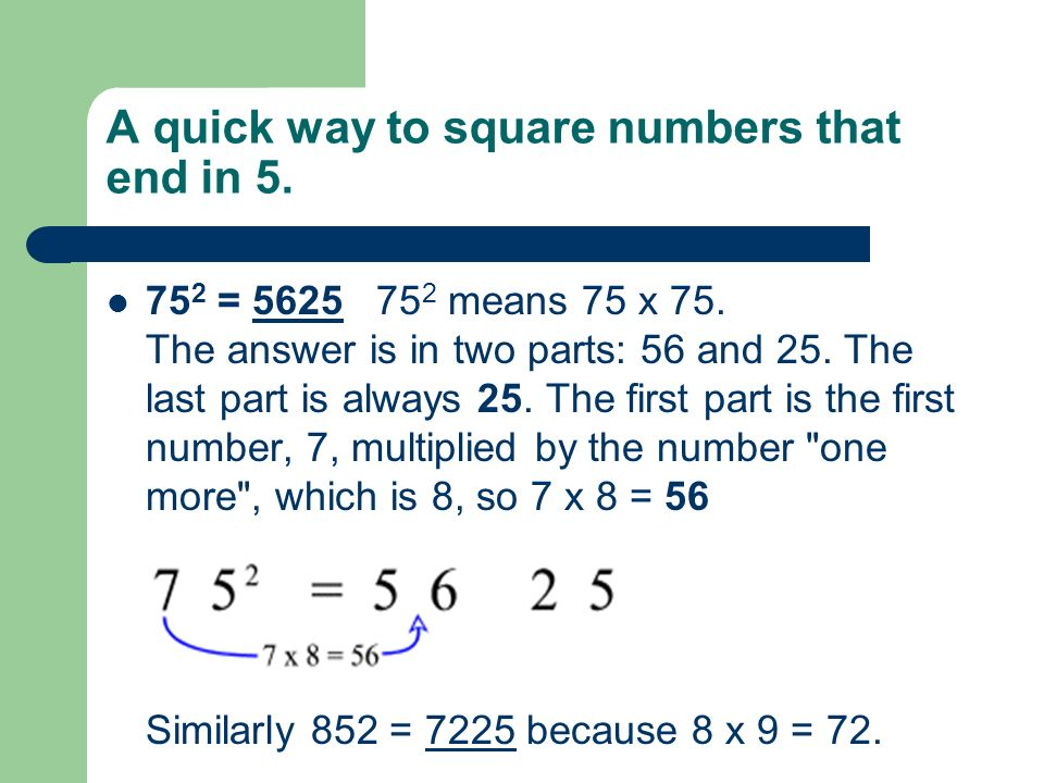 A quick way to square numbers that end in 5. 75 2 = 5625 75 2 means 75 x 75.