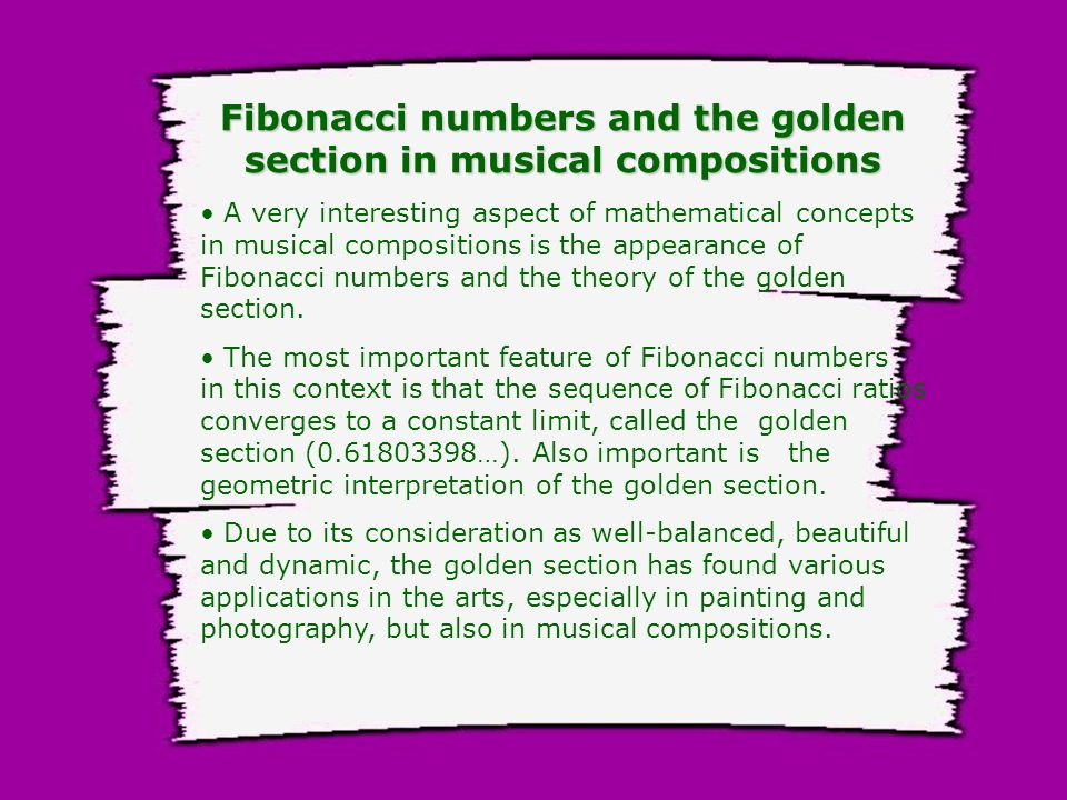 Fibonacci numbers and the golden section in musical compositions A very interesting aspect of mathematical concepts in musical compositions is the appearance of Fibonacci numbers and the theory of the golden section.