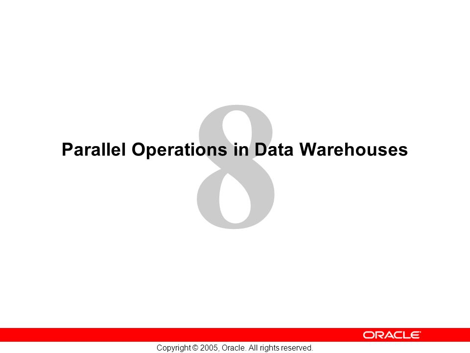 8 Copyright © 2005, Oracle. All rights reserved. Parallel Operations in Data Warehouses
