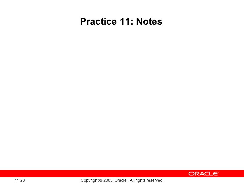 11-28 Copyright © 2005, Oracle. All rights reserved. Practice 11: Notes