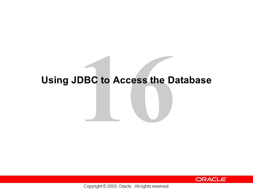 16 Copyright © 2005, Oracle. All rights reserved. Using JDBC to Access the Database