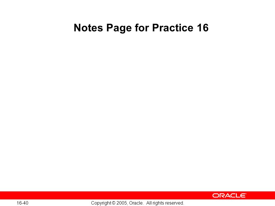 16-40 Copyright © 2005, Oracle. All rights reserved. Notes Page for Practice 16