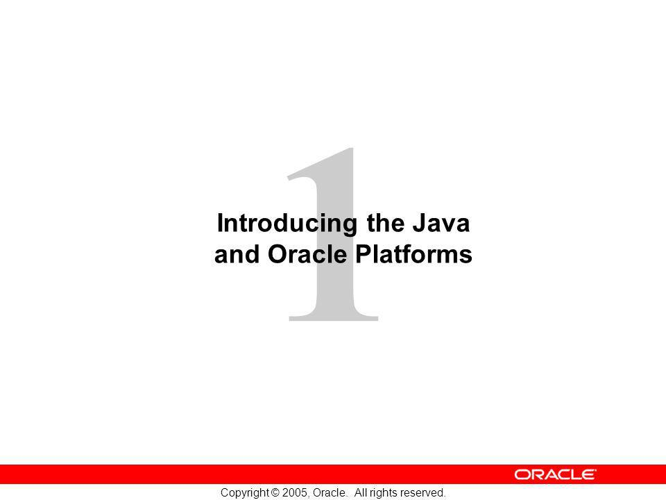 1 Copyright © 2005, Oracle. All rights reserved. Introducing the Java and Oracle Platforms