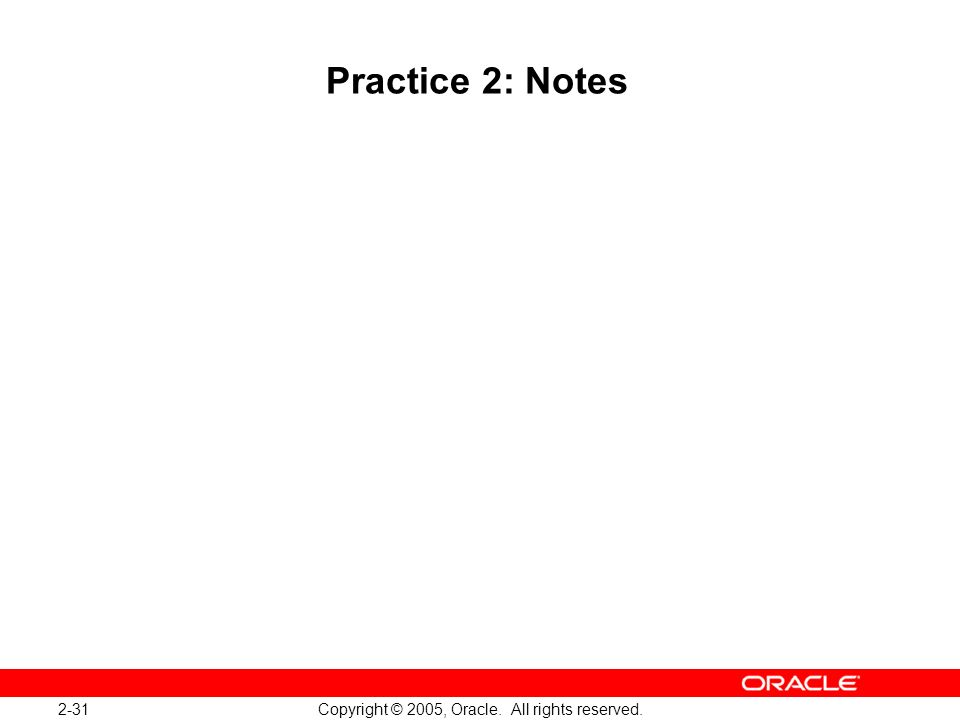 2-31 Copyright © 2005, Oracle. All rights reserved. Practice 2: Notes