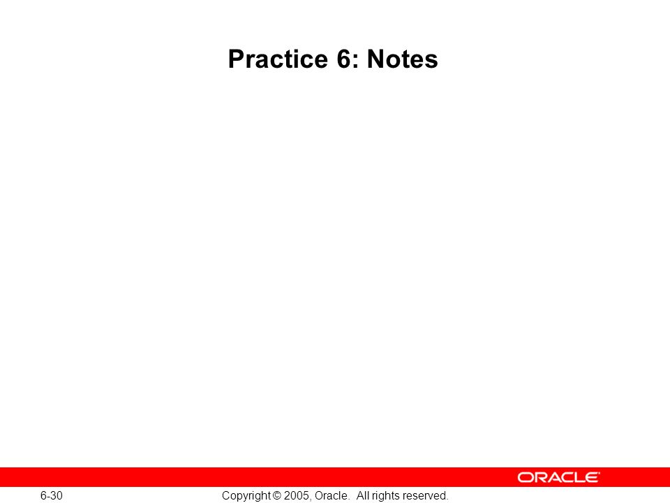 6-30 Copyright © 2005, Oracle. All rights reserved. Practice 6: Notes