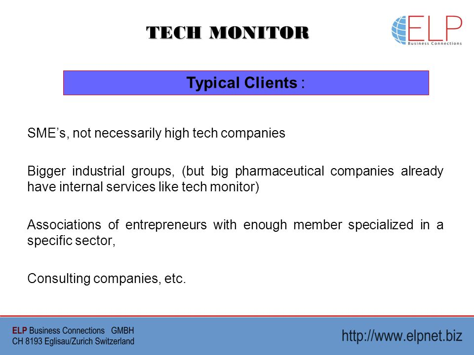 TECH MONITOR Typical Clients : SMEs, not necessarily high tech companies Bigger industrial groups, (but big pharmaceutical companies already have internal services like tech monitor) Associations of entrepreneurs with enough member specialized in a specific sector, Consulting companies, etc.