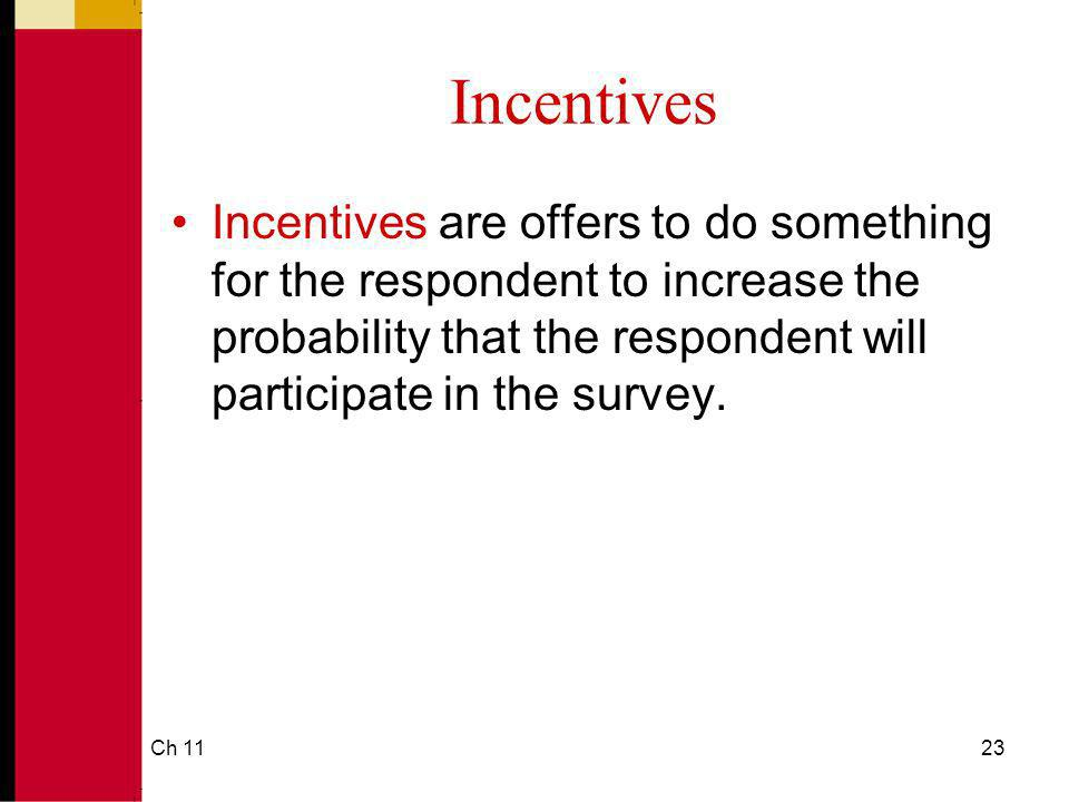 Ch 1123 Incentives Incentives are offers to do something for the respondent to increase the probability that the respondent will participate in the survey.