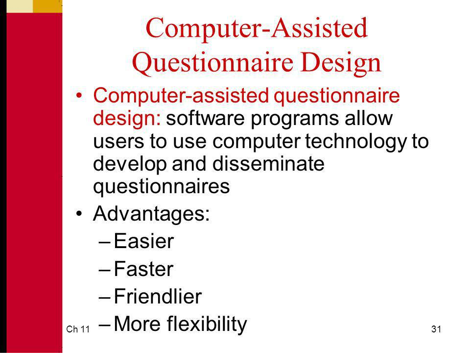 Ch 1131 Computer-Assisted Questionnaire Design Computer-assisted questionnaire design: software programs allow users to use computer technology to develop and disseminate questionnaires Advantages: –Easier –Faster –Friendlier –More flexibility