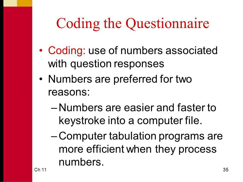 Ch 1135 Coding the Questionnaire Coding: use of numbers associated with question responses Numbers are preferred for two reasons: –Numbers are easier and faster to keystroke into a computer file.