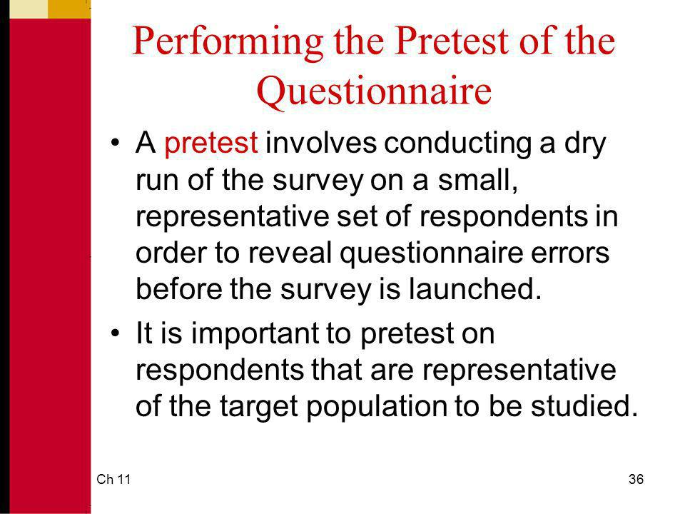 Ch 1136 Performing the Pretest of the Questionnaire A pretest involves conducting a dry run of the survey on a small, representative set of respondents in order to reveal questionnaire errors before the survey is launched.