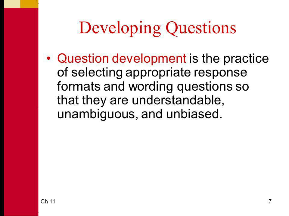Ch 117 Developing Questions Question development is the practice of selecting appropriate response formats and wording questions so that they are understandable, unambiguous, and unbiased.