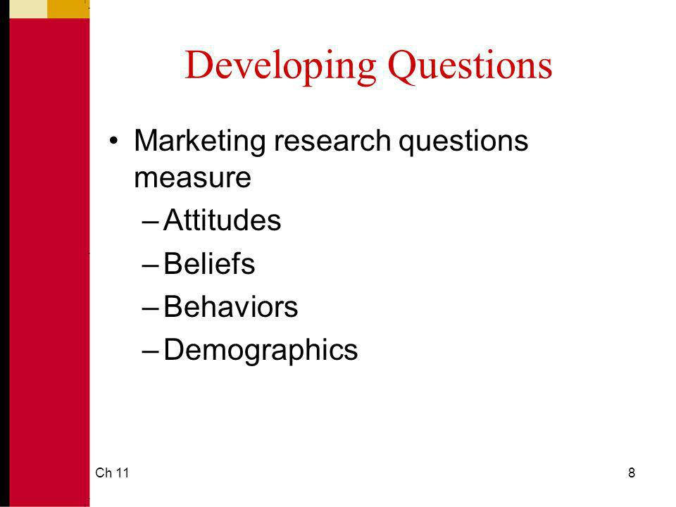 Ch 118 Developing Questions Marketing research questions measure –Attitudes –Beliefs –Behaviors –Demographics