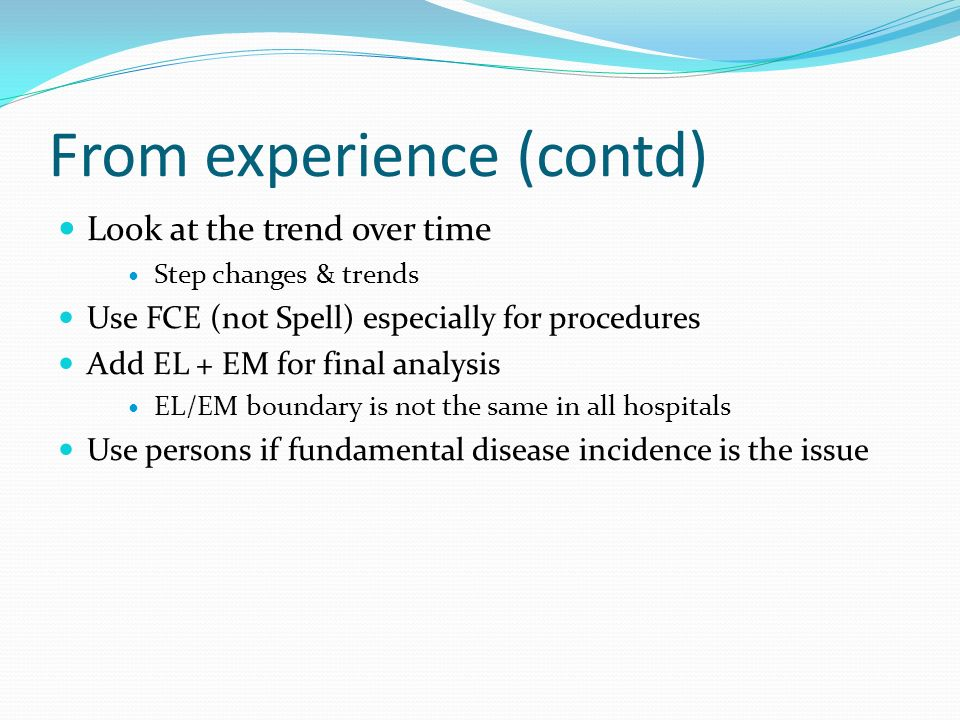 From experience (contd) Look at the trend over time Step changes & trends Use FCE (not Spell) especially for procedures Add EL + EM for final analysis EL/EM boundary is not the same in all hospitals Use persons if fundamental disease incidence is the issue