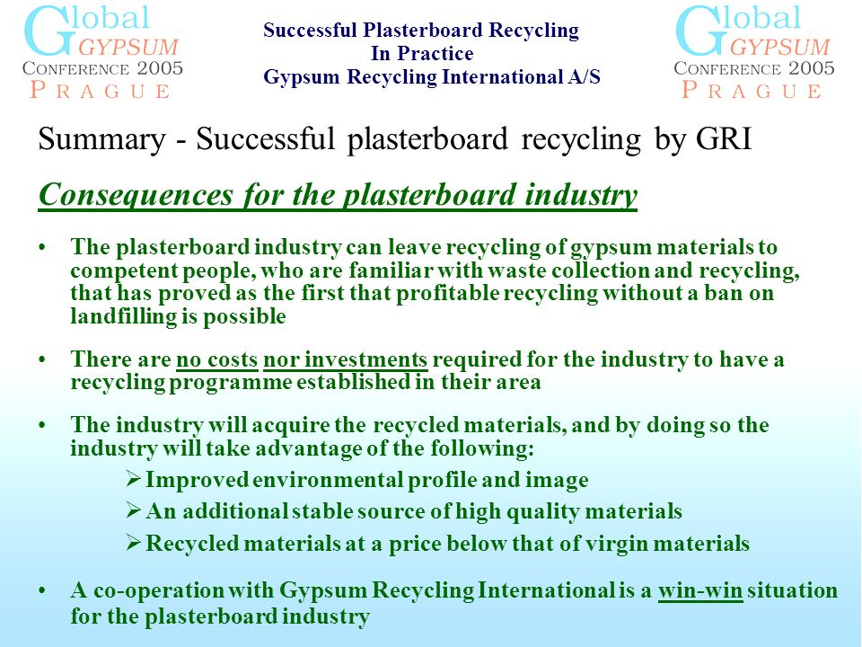 Summary - Successful plasterboard recycling by GRI Consequences for the plasterboard industry The plasterboard industry can leave recycling of gypsum materials to competent people, who are familiar with waste collection and recycling, that has proved as the first that profitable recycling without a ban on landfilling is possible There are no costs nor investments required for the industry to have a recycling programme established in their area The industry will acquire the recycled materials, and by doing so the industry will take advantage of the following: Improved environmental profile and image An additional stable source of high quality materials Recycled materials at a price below that of virgin materials A co-operation with Gypsum Recycling International is a win-win situation for the plasterboard industry Successful Plasterboard Recycling In Practice Gypsum Recycling International A/S