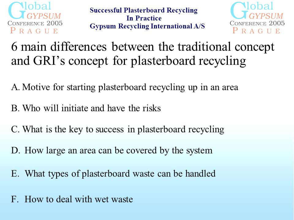 6 main differences between the traditional concept and GRIs concept for plasterboard recycling A.Motive for starting plasterboard recycling up in an area B.Who will initiate and have the risks C.What is the key to success in plasterboard recycling D.