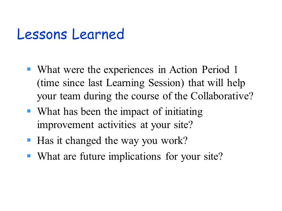 Lessons Learned What were the experiences in Action Period 1 (time since last Learning Session) that will help your team during the course of the Collaborative.