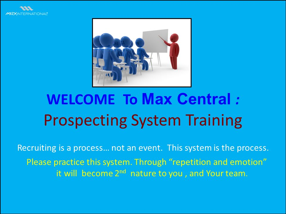 WELCOME To Max Central : Prospecting System Training Please practice this system.