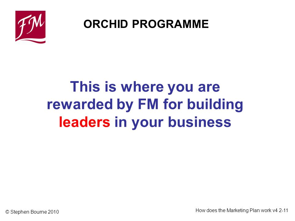 © Stephen Bourne 2010 How does the Marketing Plan work v This is where you are rewarded by FM for building leaders in your business ORCHID PROGRAMME