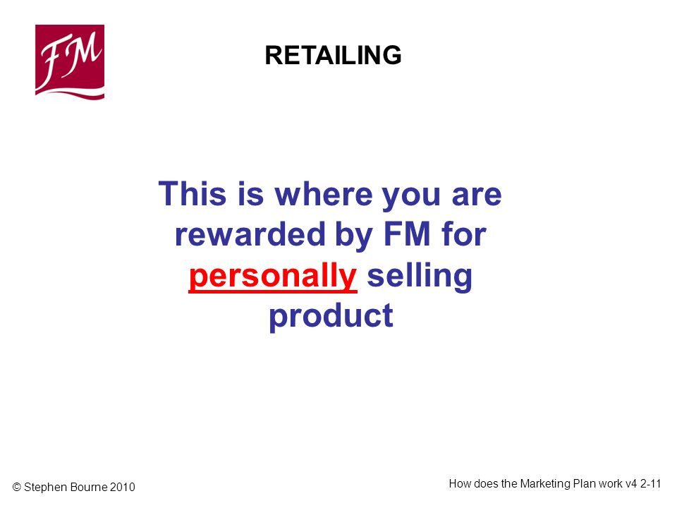 © Stephen Bourne 2010 How does the Marketing Plan work v RETAILING This is where you are rewarded by FM for personally selling product