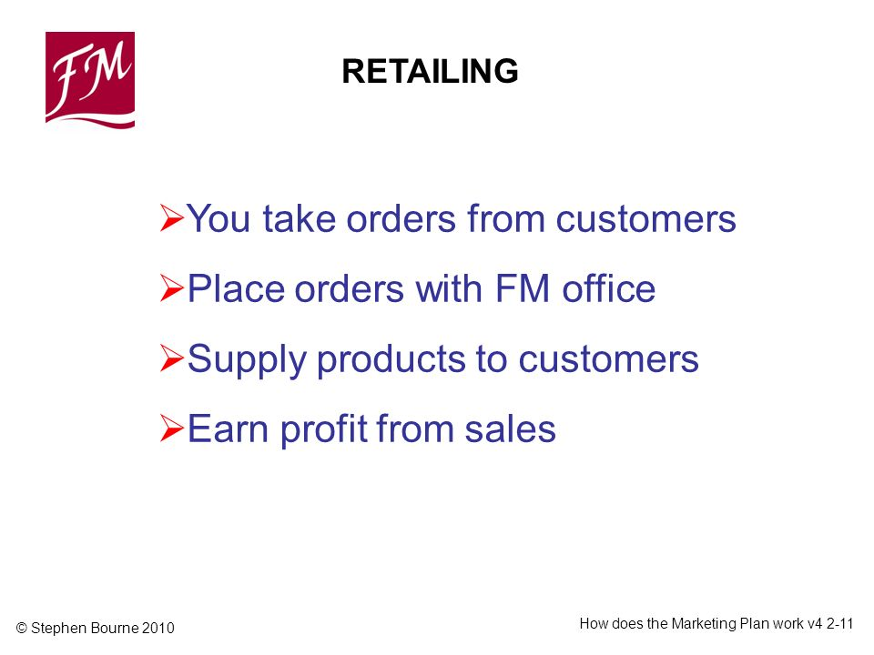 © Stephen Bourne 2010 How does the Marketing Plan work v You take orders from customers Place orders with FM office Supply products to customers Earn profit from sales RETAILING