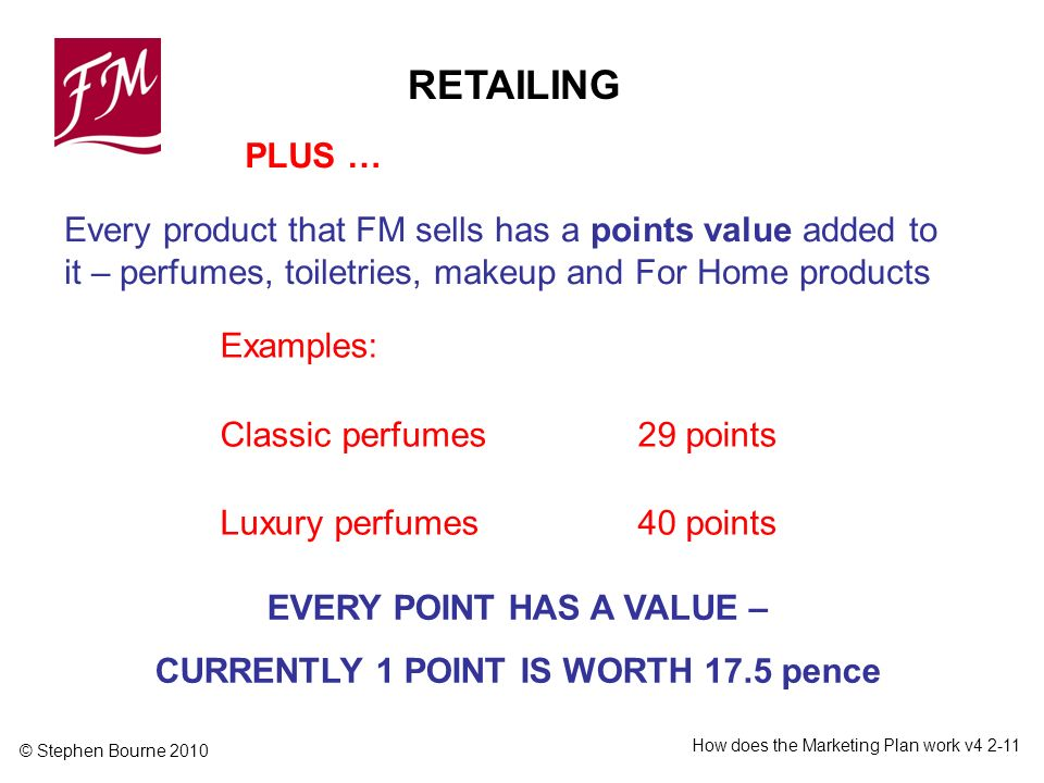 © Stephen Bourne 2010 How does the Marketing Plan work v Every product that FM sells has a points value added to it – perfumes, toiletries, makeup and For Home products Examples: Classic perfumes29 points Luxury perfumes40 points PLUS … EVERY POINT HAS A VALUE – CURRENTLY 1 POINT IS WORTH 17.5 pence RETAILING