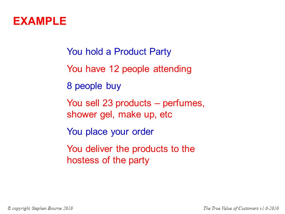 The True Value of Customers v1 6-2010© copyright Stephen Bourne 2010 EXAMPLE You hold a Product Party You have 12 people attending 8 people buy You sell 23 products – perfumes, shower gel, make up, etc You place your order You deliver the products to the hostess of the party