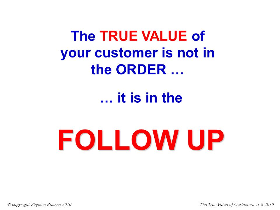 The True Value of Customers v1 6-2010© copyright Stephen Bourne 2010 … it is in the FOLLOW UP The TRUE VALUE of your customer is not in the ORDER …