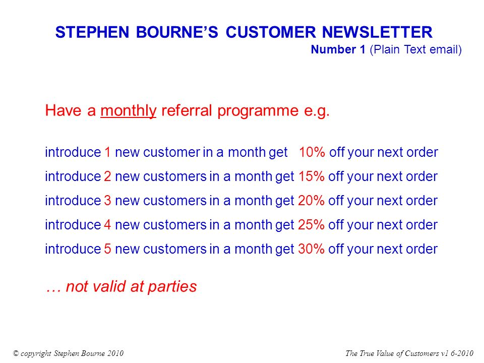 The True Value of Customers v1 6-2010© copyright Stephen Bourne 2010 STEPHEN BOURNES CUSTOMER NEWSLETTER Number 1 (Plain Text email) Have a monthly referral programme e.g.